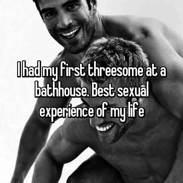 I had my first threesome at a bathhouse. Best sexual experience of my life