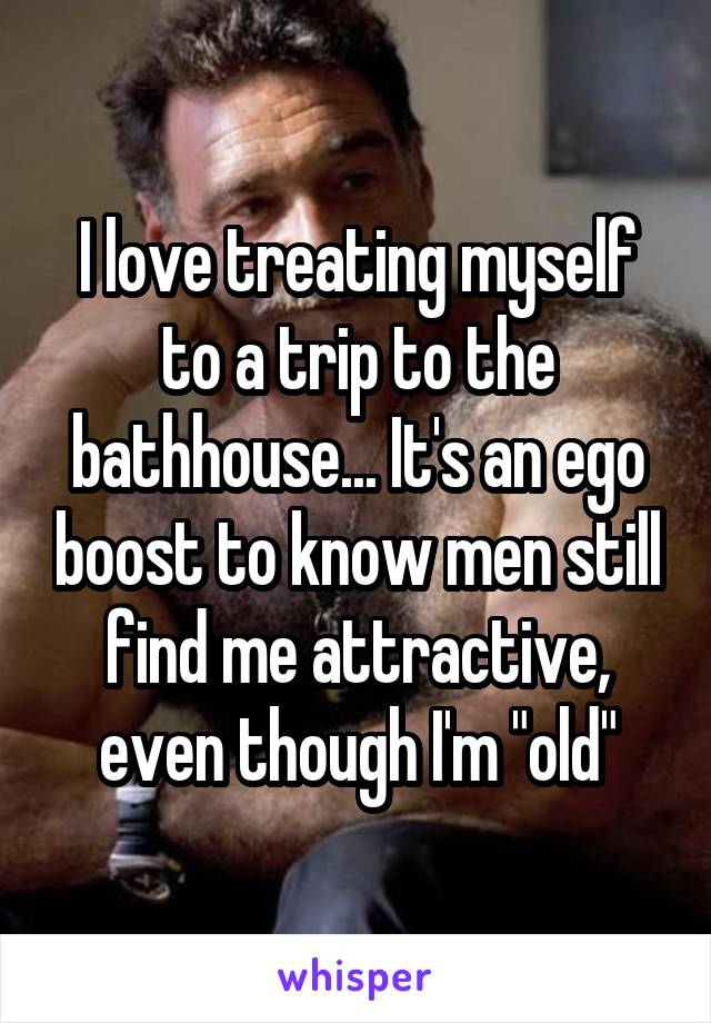 "I love treating myself to a trip to the bathhouse... It's an ego boost to know men still find me attractive, even though I'm ""old"""