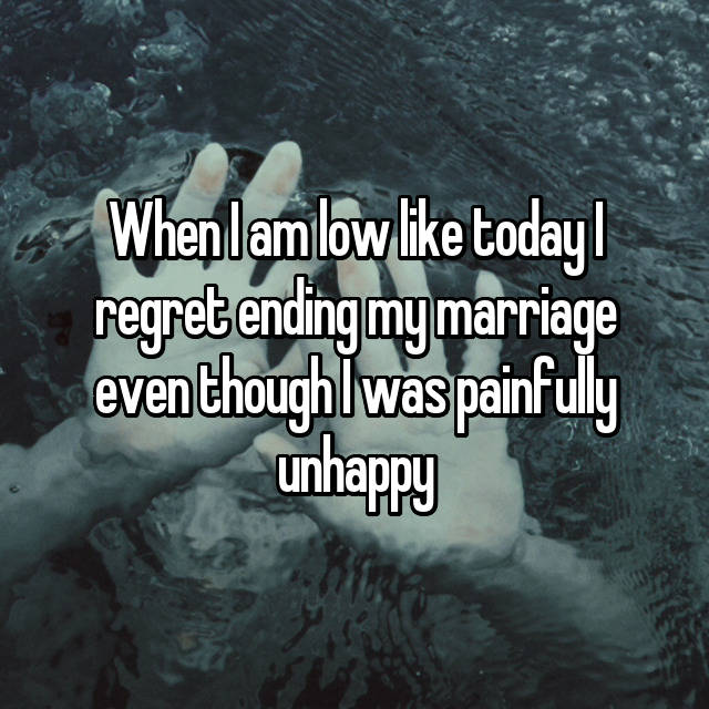 When I am low like today I regret ending my marriage even though I was painfully unhappy 😒