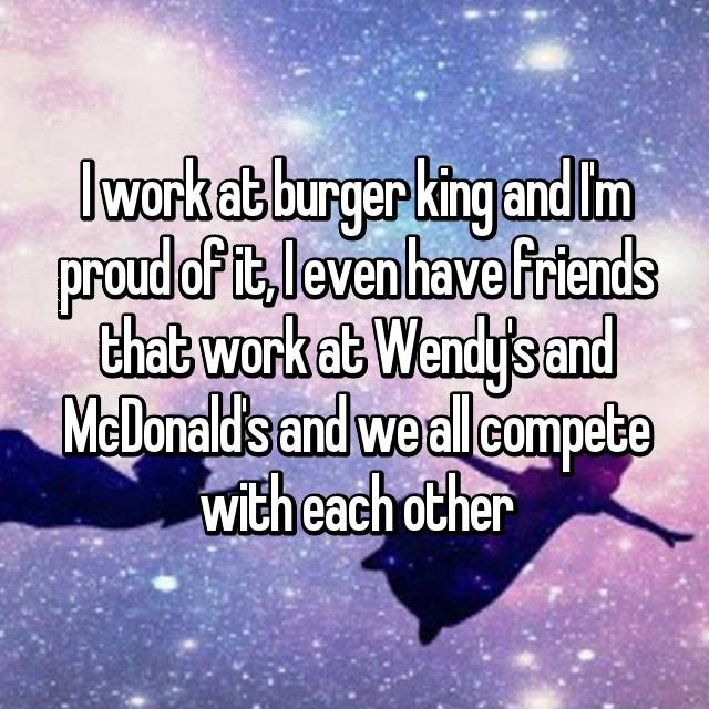 I work at burger king and I'm proud of it, I even have friends that work at Wendy's and McDonald's and we all compete with each other