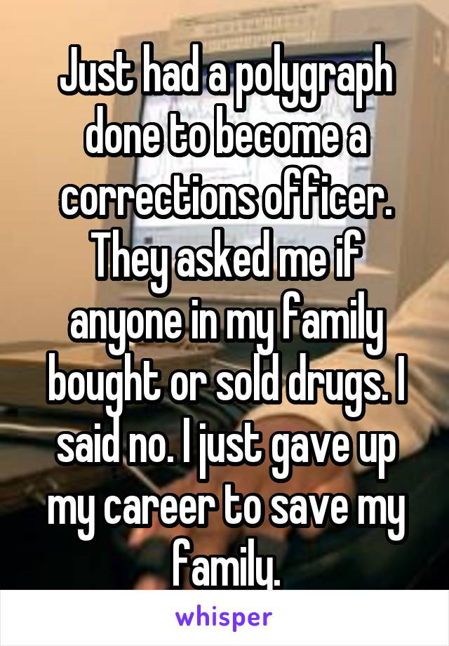 Just had a polygraph done to become a corrections officer. They asked me if anyone in my family bought or sold drugs. I said no. I just gave up my career to save my family.