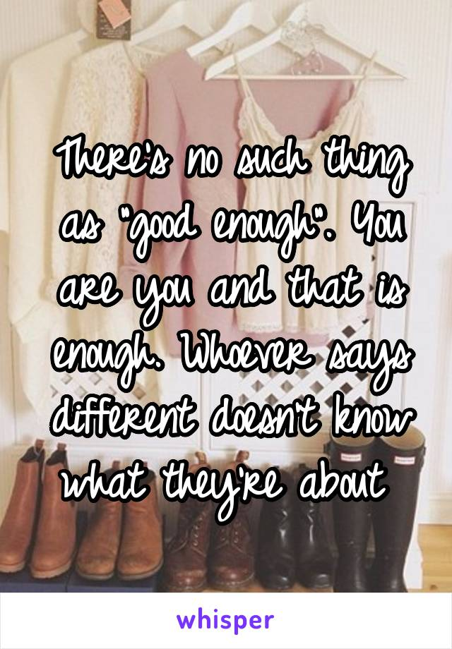 """There's no such thing as """"good enough"""". You are you and that is enough. Whoever says different doesn't know what they're about"""