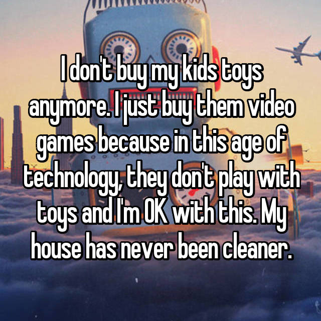 I don't buy my kids toys anymore. I just buy them video games because in this age of technology, they don't play with toys and I'm OK with this. My house has never been cleaner.