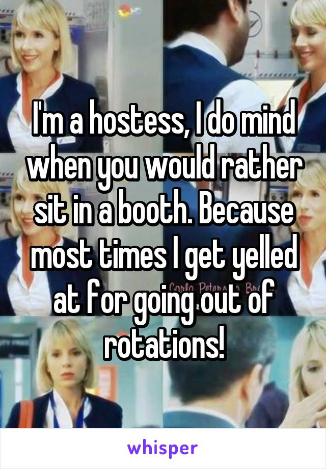 I'm a hostess, I do mind when you would rather sit in a booth. Because most times I get yelled at for going out of rotations!