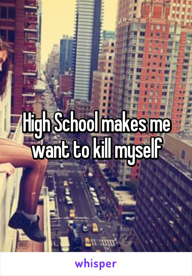 High School makes me want to kill myself