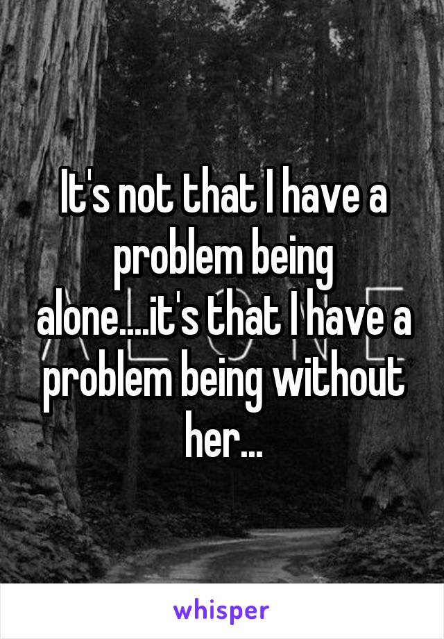 It's not that I have a problem being alone....it's that I have a problem being without her...