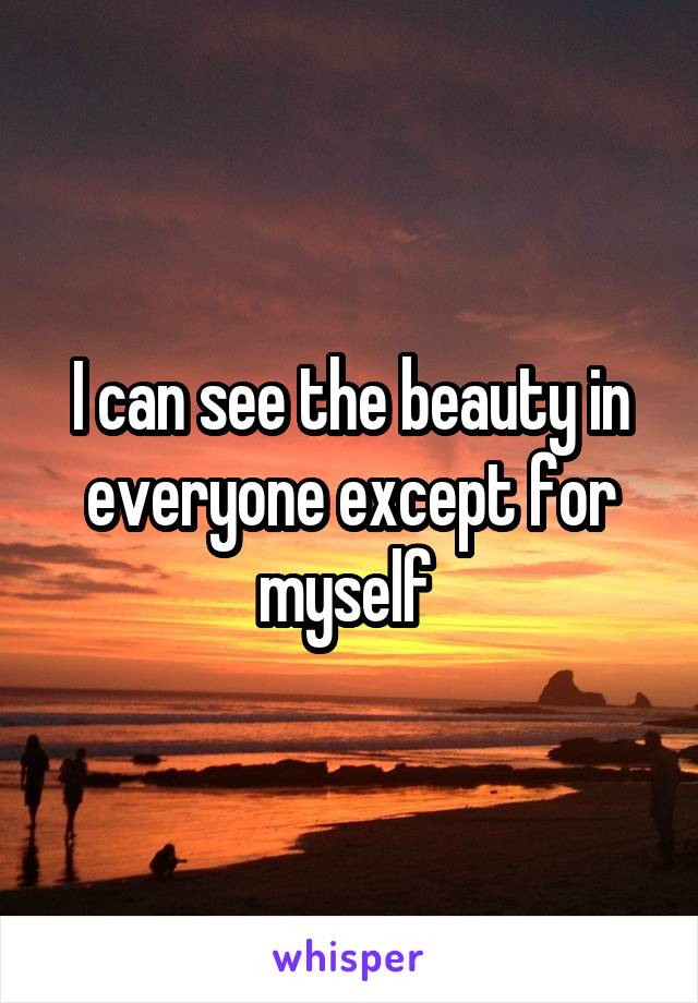 I can see the beauty in everyone except for myself