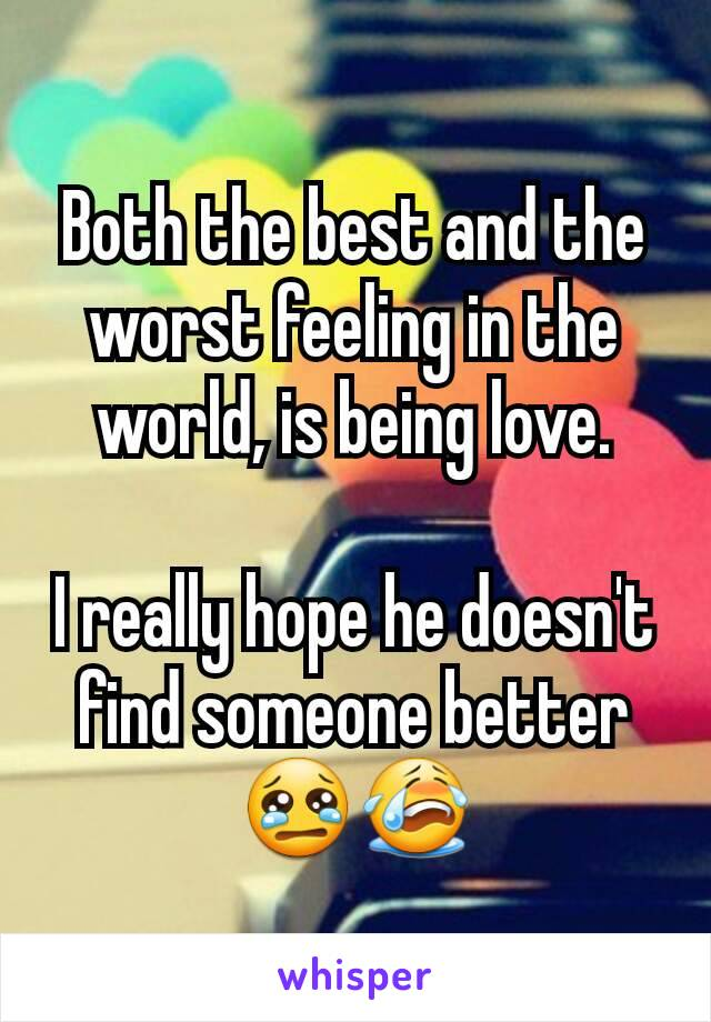 Both the best and the worst feeling in the world, is being love.  I really hope he doesn't find someone better 😢😭