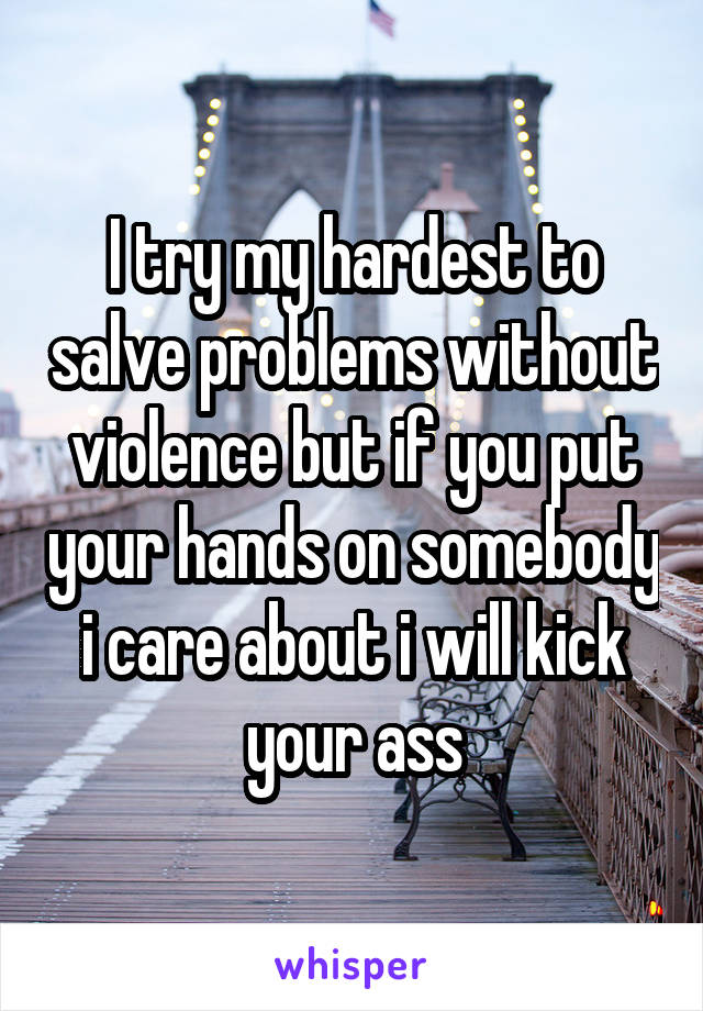 I try my hardest to salve problems without violence but if you put your hands on somebody i care about i will kick your ass