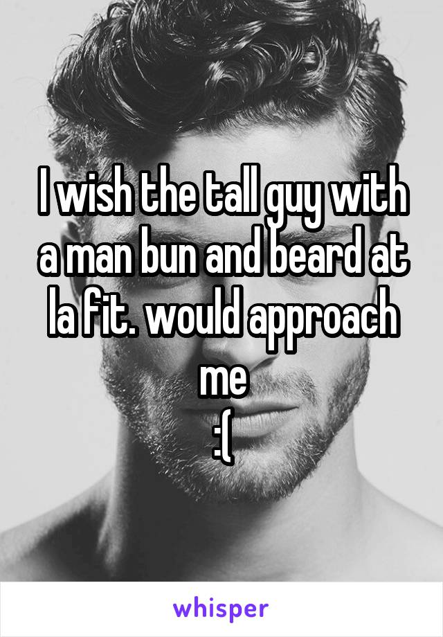 I wish the tall guy with a man bun and beard at la fit. would approach me :(
