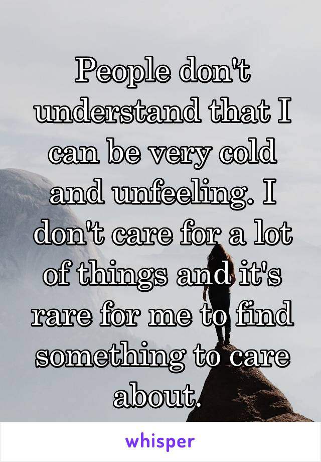 People don't understand that I can be very cold and unfeeling. I don't care for a lot of things and it's rare for me to find something to care about.