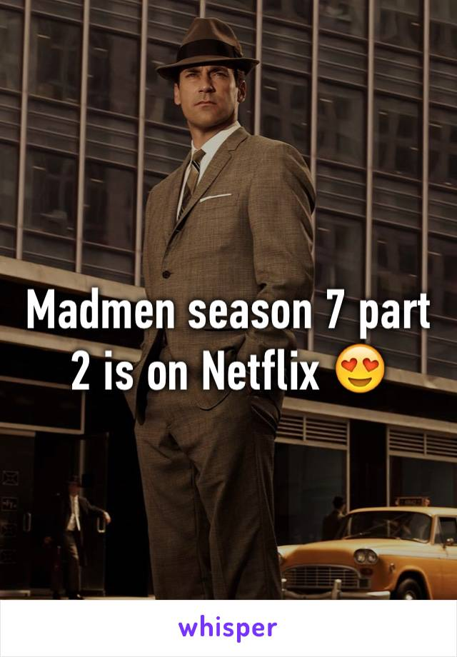 Madmen season 7 part 2 is on Netflix 😍