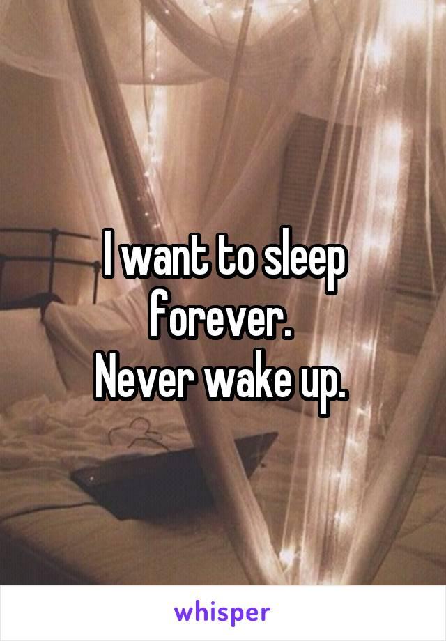 I want to sleep forever.  Never wake up.