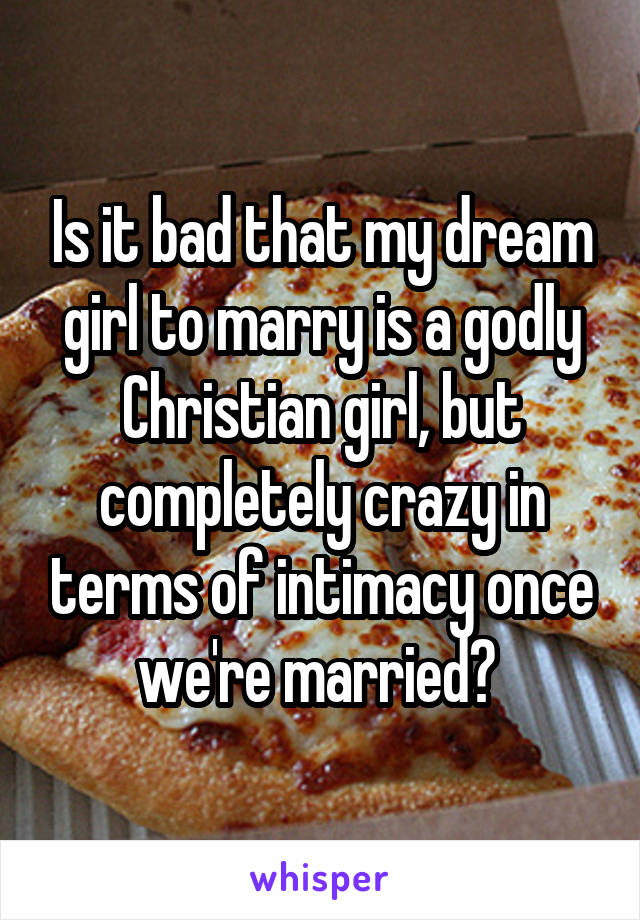 Is it bad that my dream girl to marry is a godly Christian girl, but completely crazy in terms of intimacy once we're married?