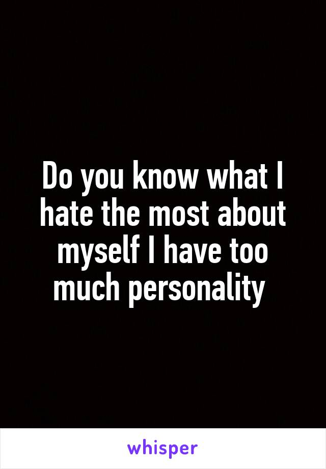 Do you know what I hate the most about myself I have too much personality