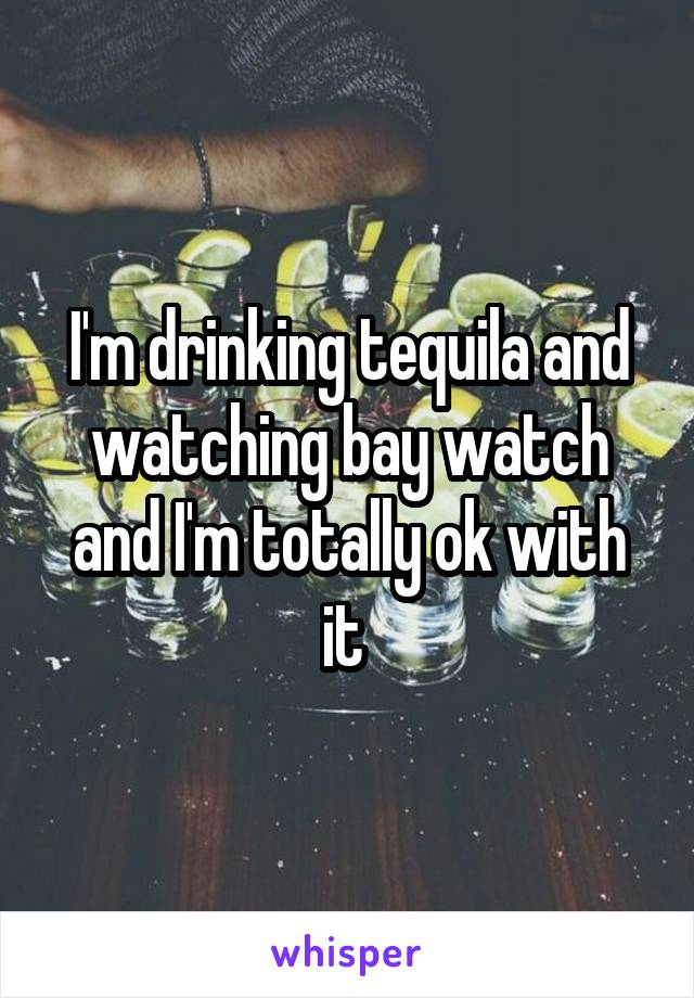 I'm drinking tequila and watching bay watch and I'm totally ok with it