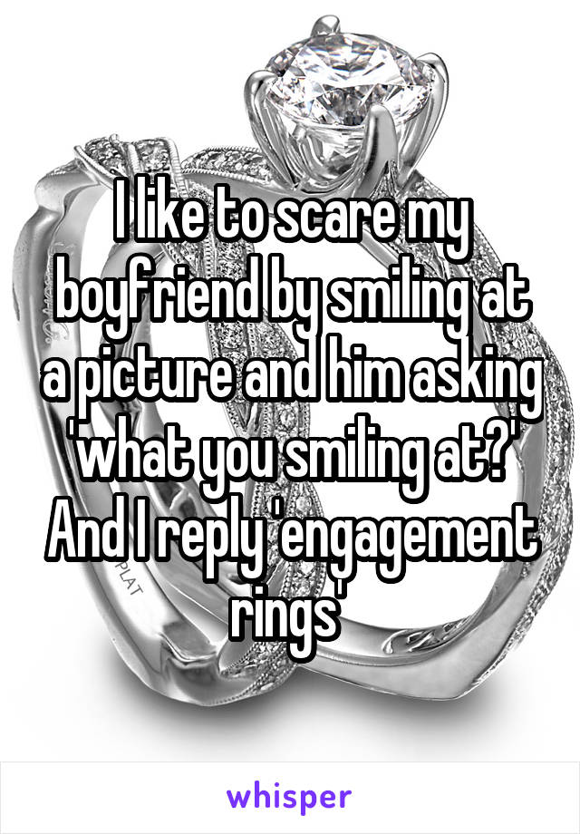 I like to scare my boyfriend by smiling at a picture and him asking 'what you smiling at?' And I reply 'engagement rings'