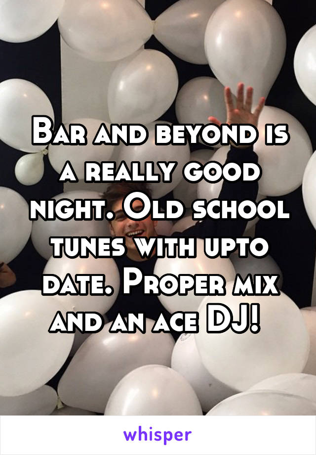 Bar and beyond is a really good night. Old school tunes with upto date. Proper mix and an ace DJ!