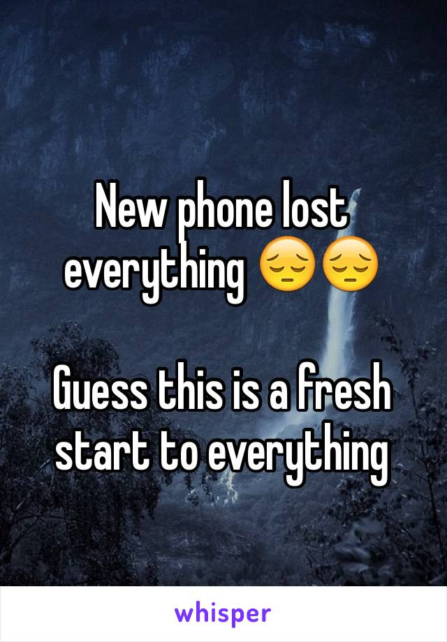 New phone lost everything 😔😔  Guess this is a fresh start to everything