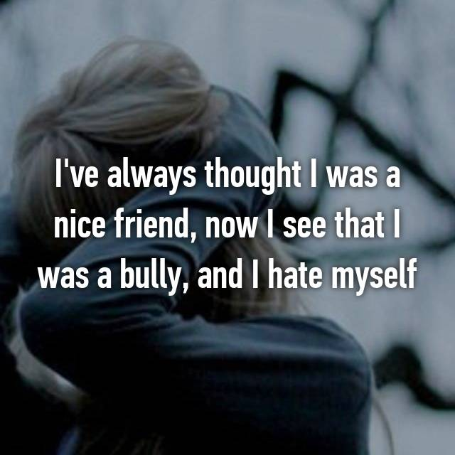 I've always thought I was a nice friend, now I see that I was a bully, and I hate myself