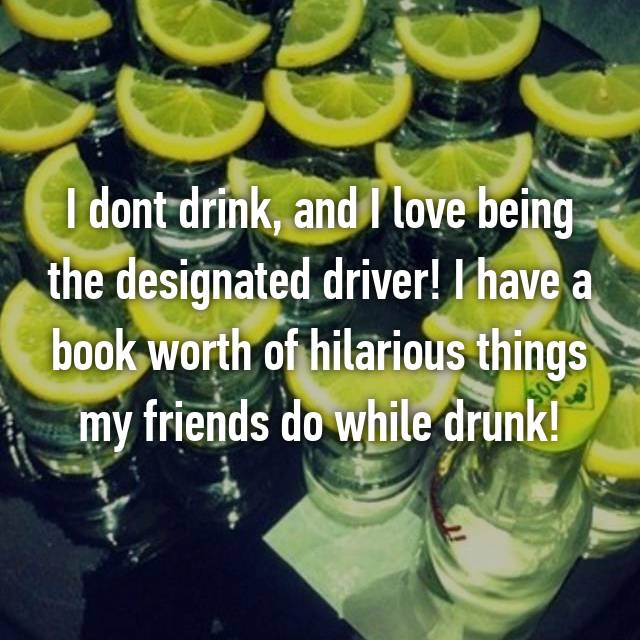 I dont drink, and I love being the designated driver! I have a book worth of hilarious things my friends do while drunk!