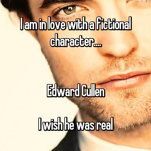 I am in love with a fictional character....   Edward Cullen  I wish he was real