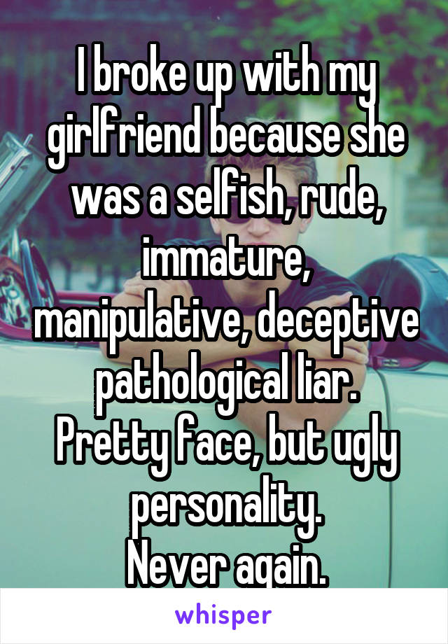 I broke up with my girlfriend because she was a selfish, rude, immature, manipulative, deceptive pathological liar. Pretty face, but ugly personality. Never again.