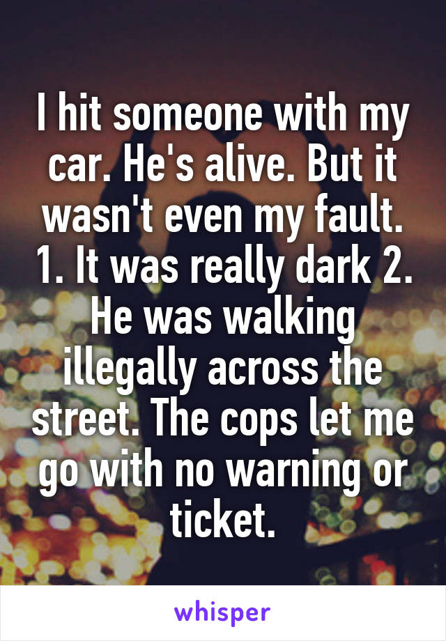 I hit someone with my car. He's alive. But it wasn't even my fault. 1. It was really dark 2. He was walking illegally across the street. The cops let me go with no warning or ticket.