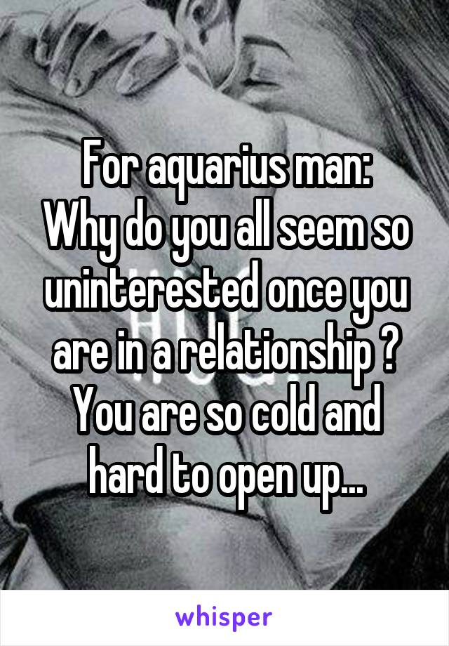 For aquarius man: Why do you all seem so uninterested once