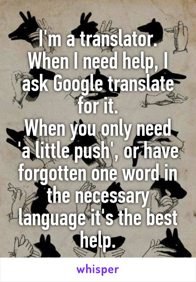 I'm a translator. When I need help, I ask Google translate for it. When you only need 'a little push', or have forgotten one word in the necessary language it's the best help.