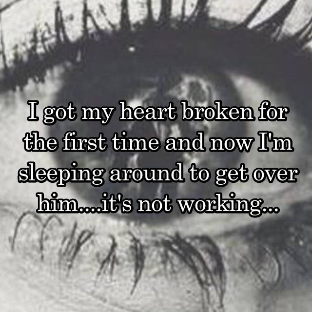 I got my heart broken for the first time and now I'm sleeping around to get over him....it's not working...