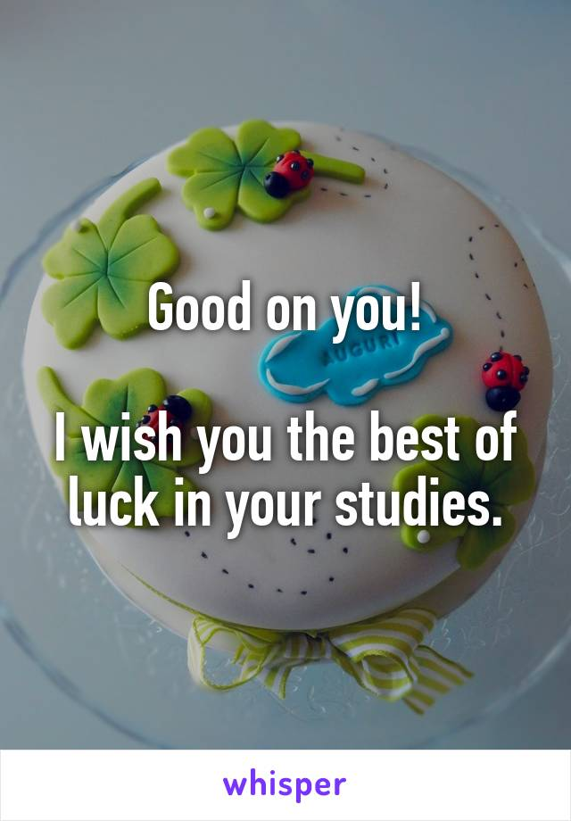 good on you i wish you the best of luck in your studies