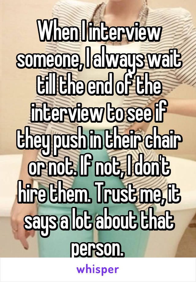 When I interview someone, I always wait till the end of the interview to see if they push in their chair or not. If not, I don't hire them. Trust me, it says a lot about that person.