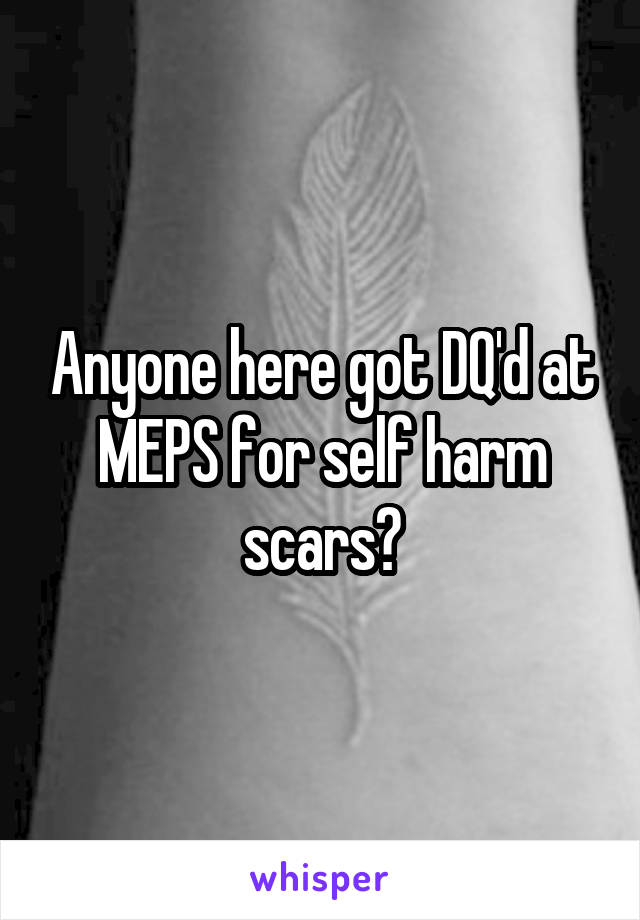 Anyone here got DQ'd at MEPS for self harm scars?
