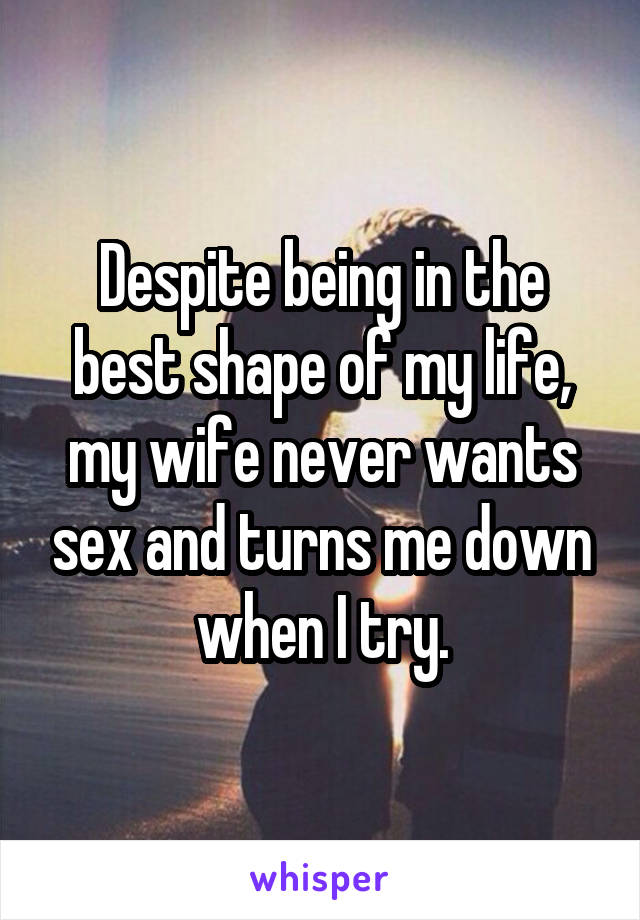 Despite being in the best shape of my life, my wife never wants sex and turns me down when I try.