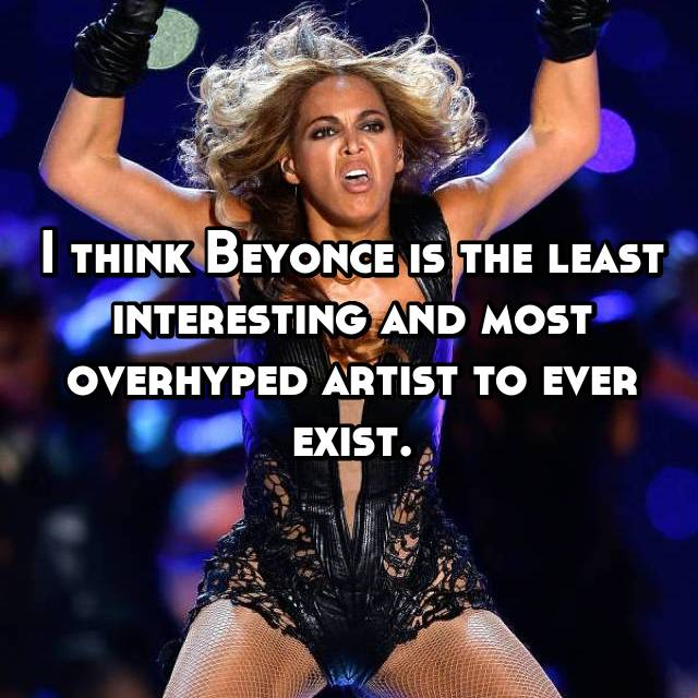 I think Beyonce is the least interesting and most overhyped artist to ever exist.