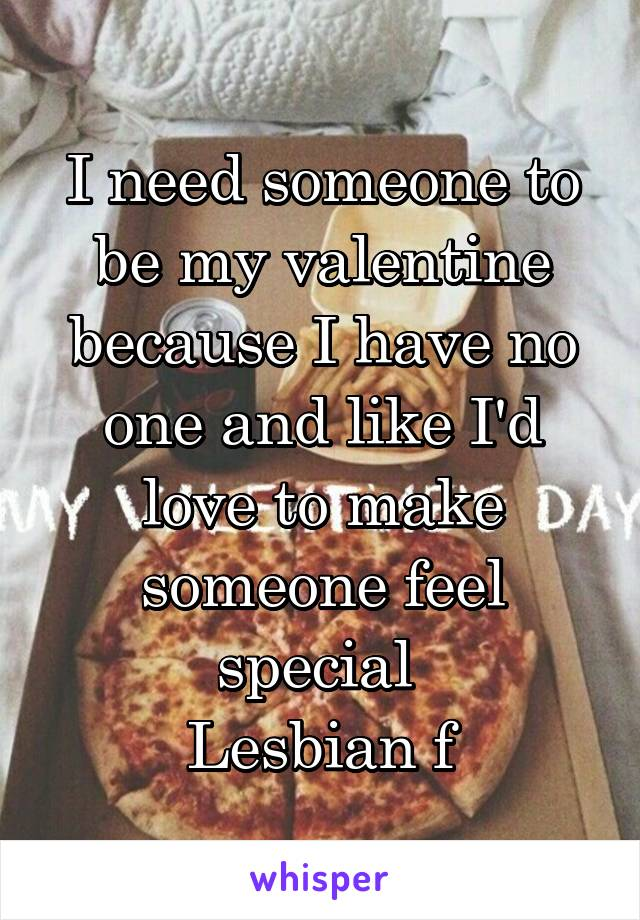 I need someone to be my valentine because I have no one and like I'd love to make someone feel special  Lesbian f