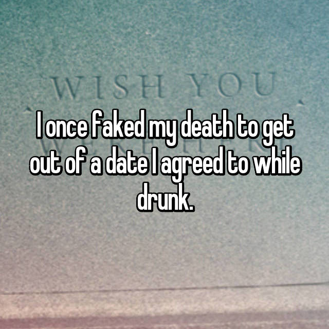 I once faked my death to get out of a date I agreed to while drunk.