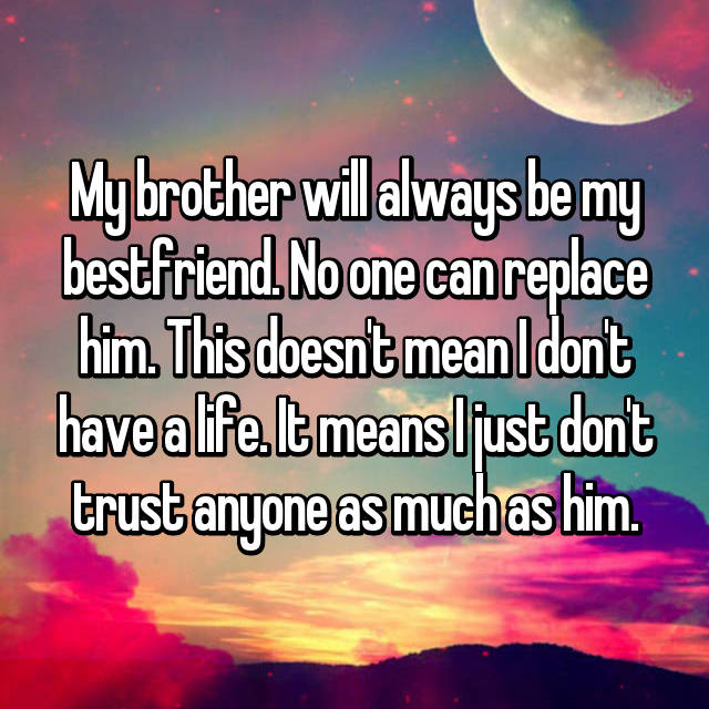 My brother will always be my bestfriend. No one can replace him. This doesn't mean I don't have a life. It means I just don't trust anyone as much as him.