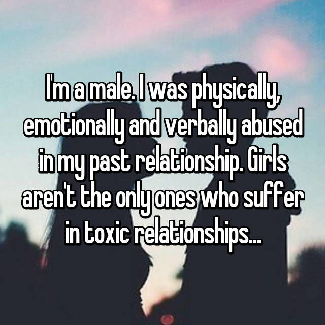I'm a male. I was physically, emotionally and verbally abused in my past relationship. Girls aren't the only ones who suffer in toxic relationships...