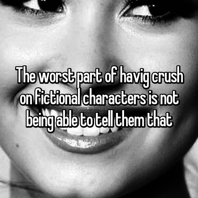 The worst part of havig crush on fictional characters is not being able to tell them that😫