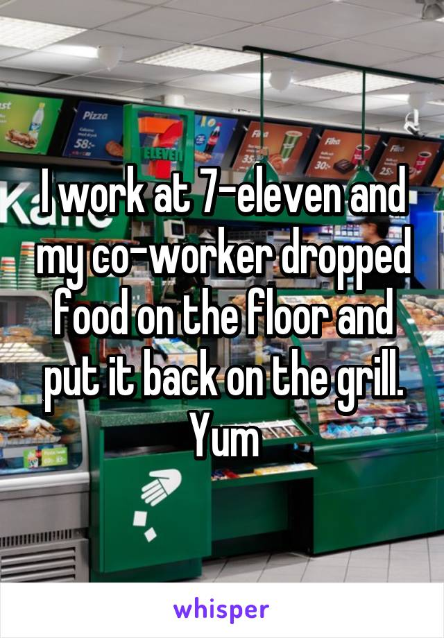 I work at 7-eleven and my co-worker dropped food on the floor and put it back on the grill. Yum