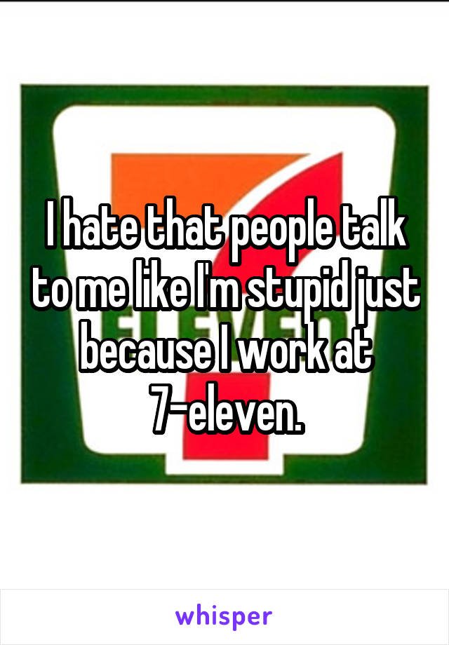 I hate that people talk to me like I'm stupid just because I work at 7-eleven.