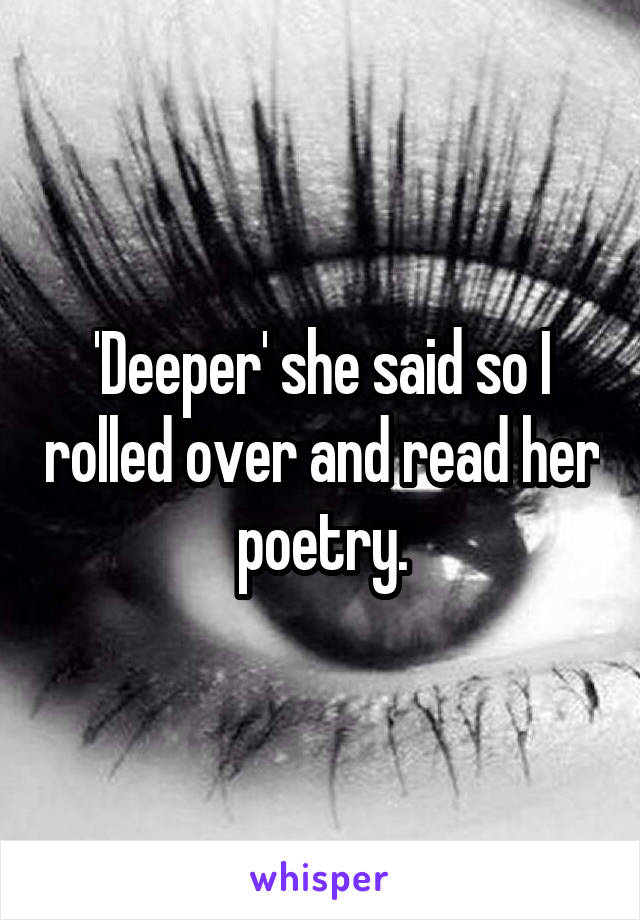 'Deeper' she said so I rolled over and read her poetry.