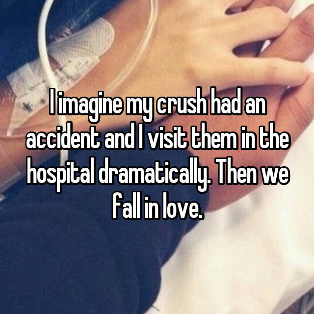 I imagine my crush had an accident and I visit them in the hospital dramatically. Then we fall in love.