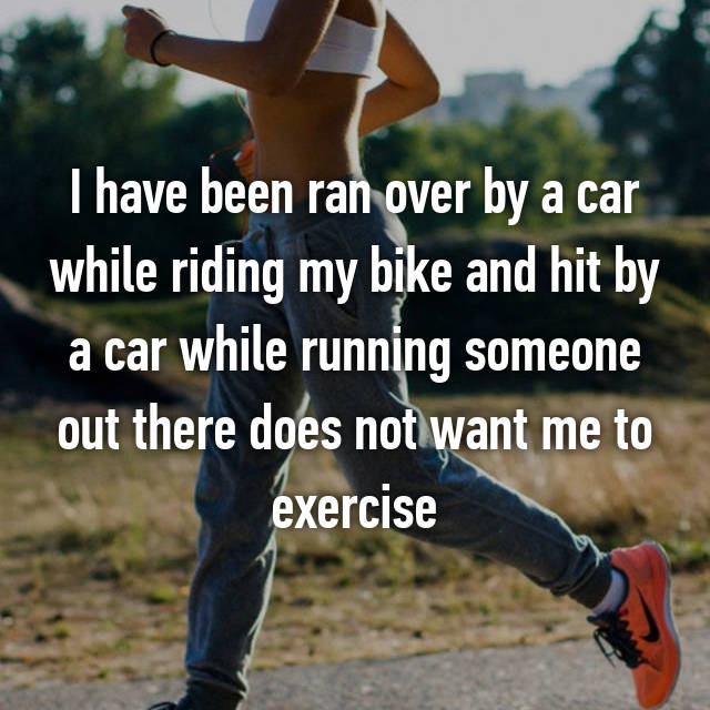I have been ran over by a car while riding my bike and hit by a car while running someone out there does not want me to exercise