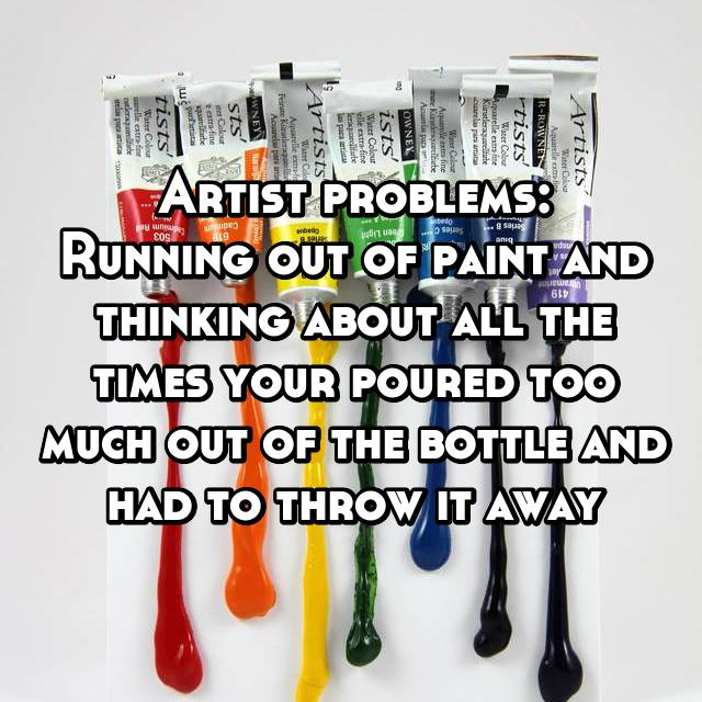 Artist problems: Running out of paint and thinking about all the times your poured too much out of the bottle and had to throw it away