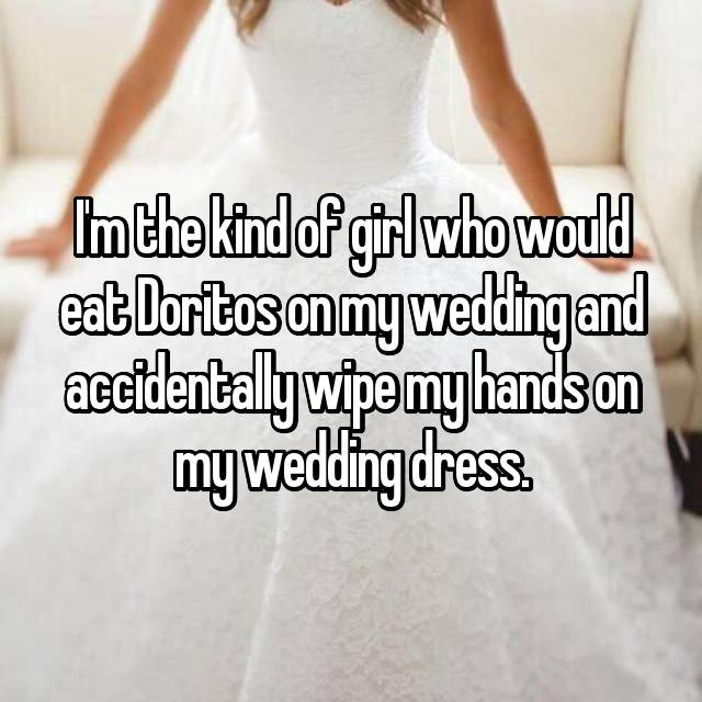 I'm the kind of girl who would eat Doritos on my wedding and accidentally wipe my hands on my wedding dress.