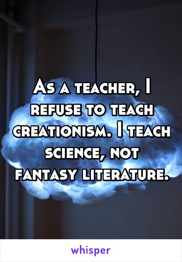 As a teacher, I refuse to teach creationism. I teach science, not fantasy literature.