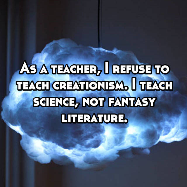 As a teacher, I refuse to teach creationism. I teach science, not fantasy literature.